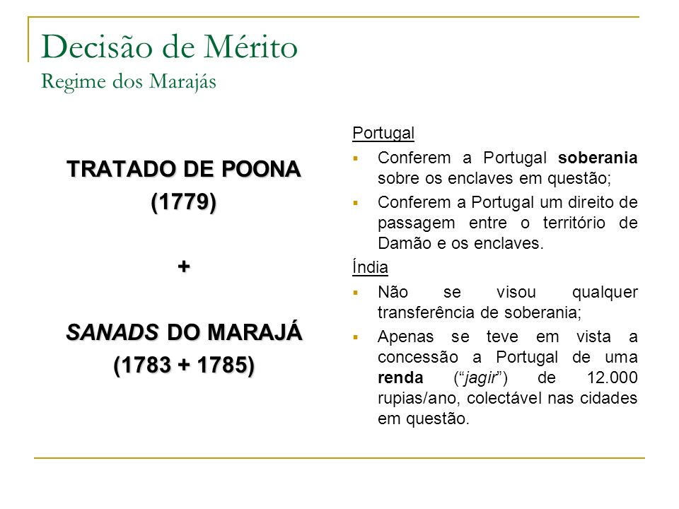 Decisão de Mérito Regime dos Marajás TRATADO DE POONA (1779)+ SANADS DO MARAJÁ (1783 + 1785) Portugal Conferem a Portugal soberania sobre os enclaves em questão; Conferem a Portugal um direito de passagem entre o território de Damão e os enclaves.