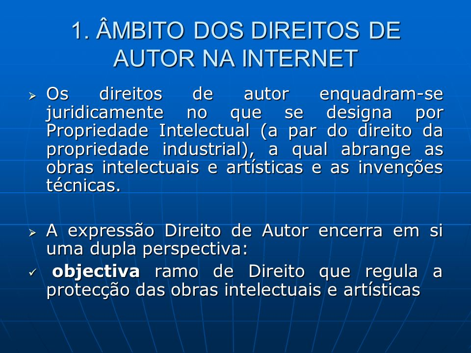 1. ÂMBITO DOS DIREITOS DE AUTOR NA INTERNET Os direitos de autor enquadram-se juridicamente no que se designa por Propriedade Intelectual (a par do di