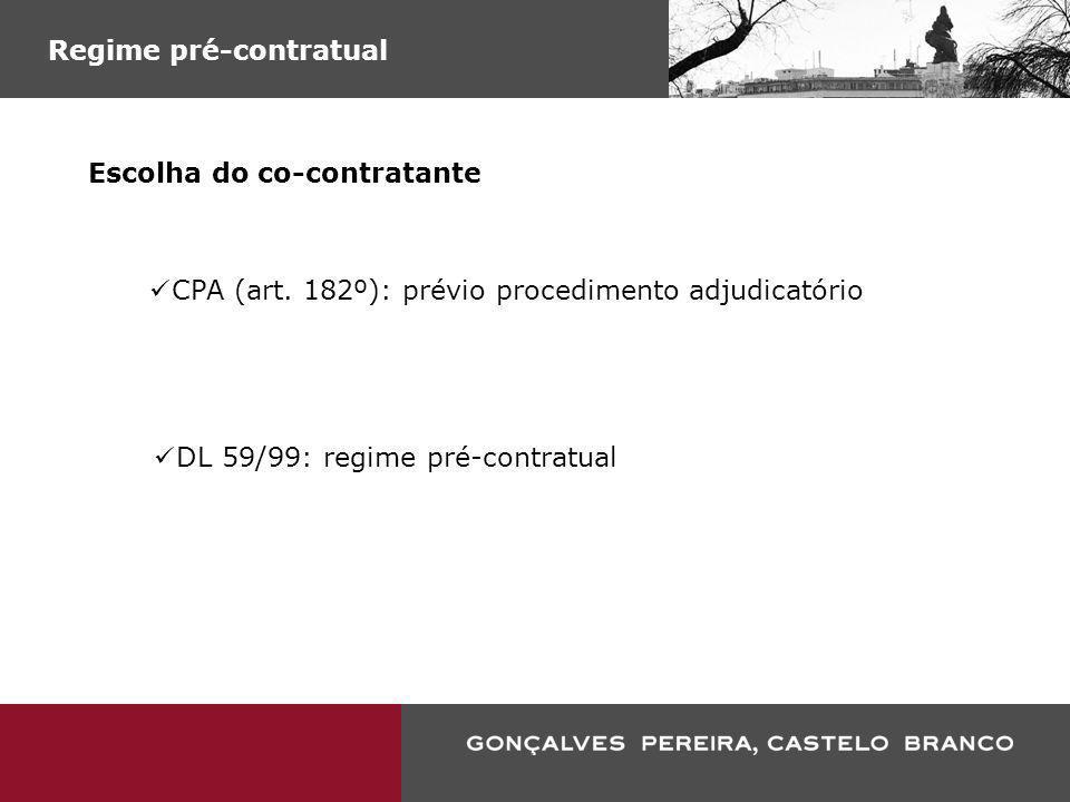 Regime pré-contratual Escolha do co-contratante CPA (art. 182º): prévio procedimento adjudicatório DL 59/99: regime pré-contratual