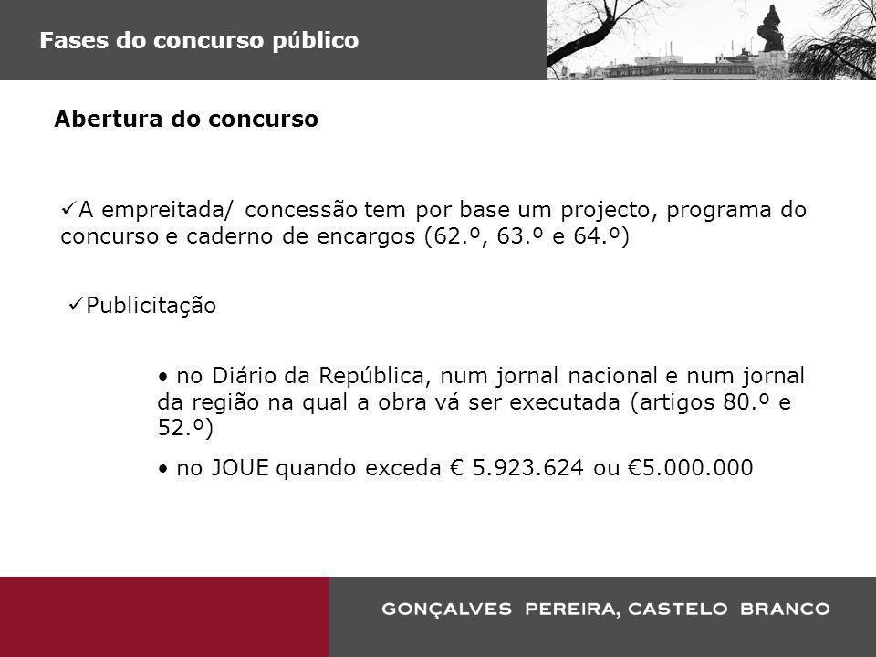 Fases do concurso p ú blico Abertura do concurso A empreitada/ concessão tem por base um projecto, programa do concurso e caderno de encargos (62.º, 6
