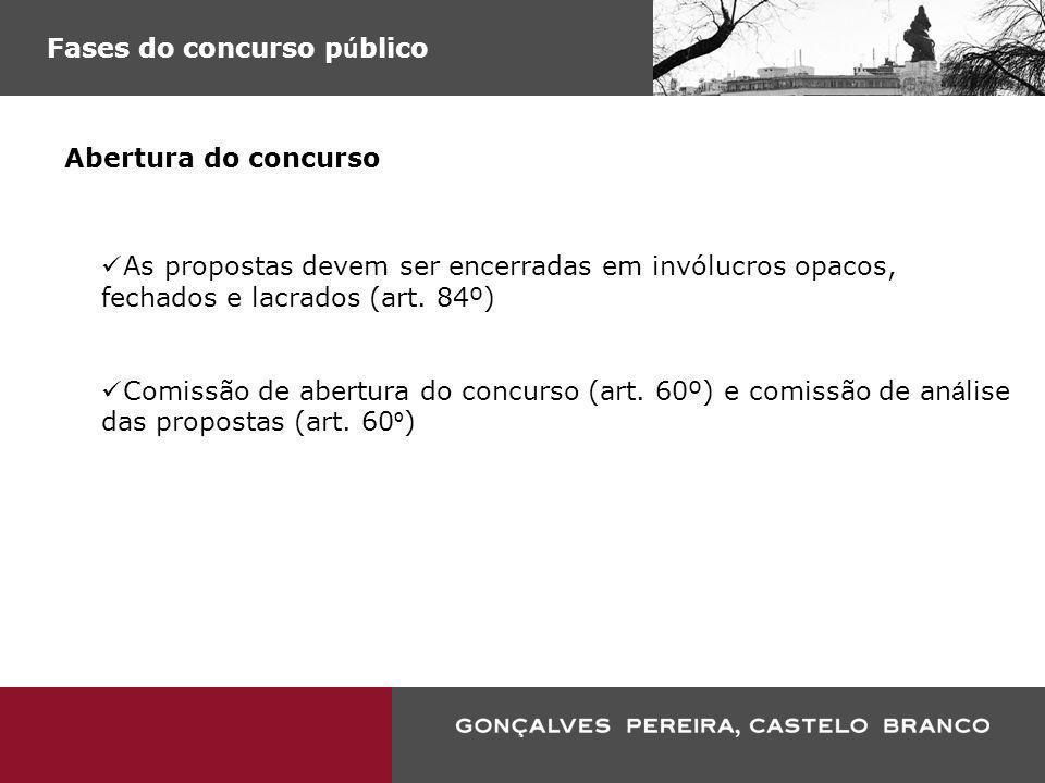 Fases do concurso p ú blico Abertura do concurso As propostas devem ser encerradas em invólucros opacos, fechados e lacrados (art. 84º) Comissão de ab