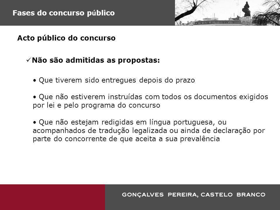 Fases do concurso p ú blico Acto público do concurso Não são admitidas as propostas: Que tiverem sido entregues depois do prazo Que não estiverem inst