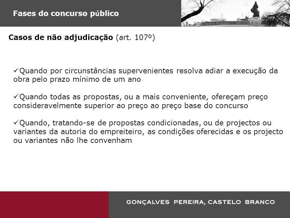 Fases do concurso p ú blico Casos de não adjudicação (art. 107º) Quando por circunstâncias supervenientes resolva adiar a execução da obra pelo prazo