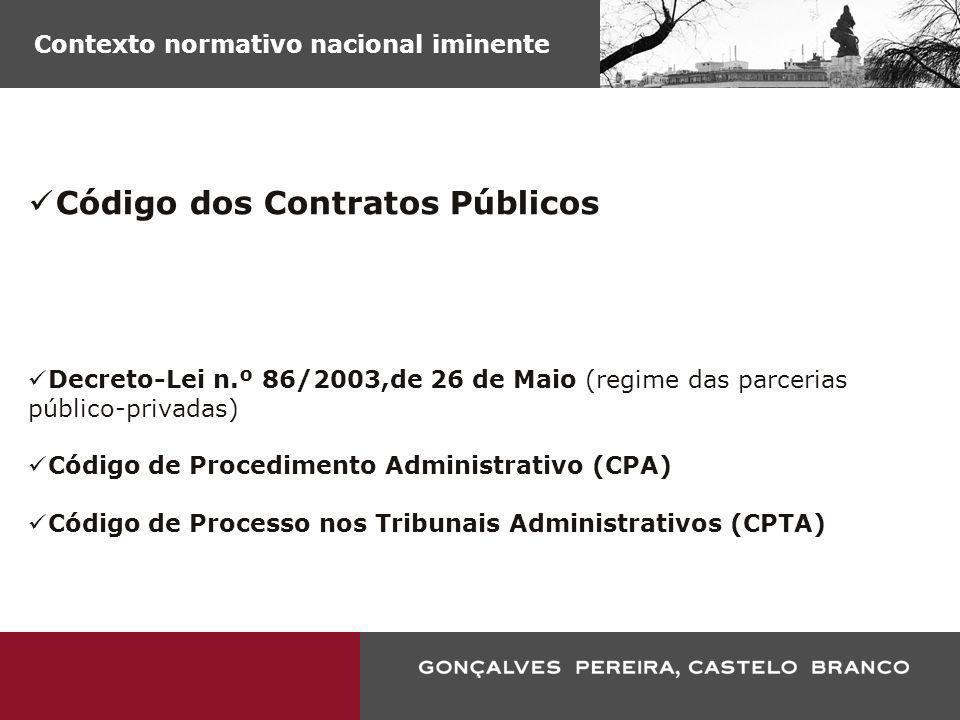 Contexto normativo nacional iminente Código dos Contratos Públicos Decreto-Lei n.º 86/2003,de 26 de Maio (regime das parcerias público-privadas) Códig