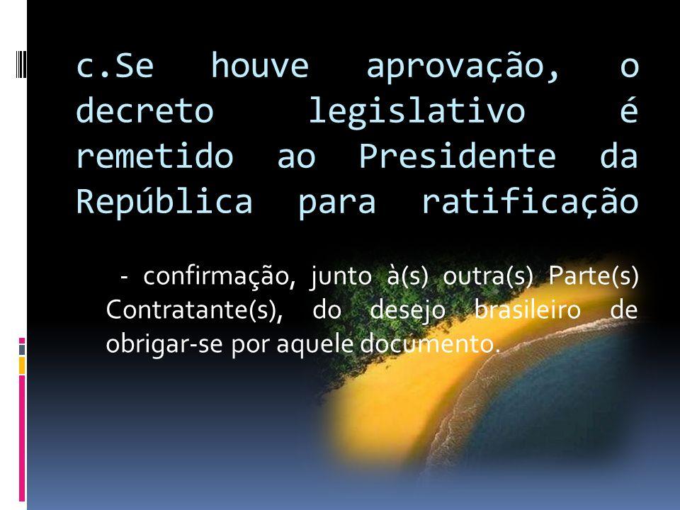 c.Se houve aprovação, o decreto legislativo é remetido ao Presidente da República para ratificação - confirmação, junto à(s) outra(s) Parte(s) Contrat