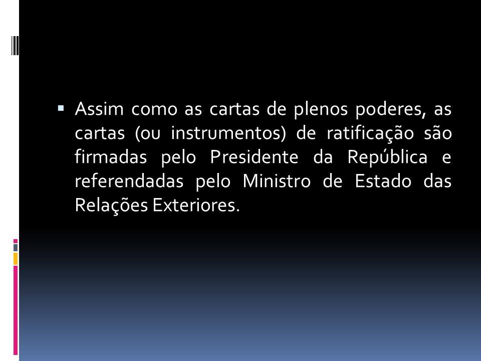 Assim como as cartas de plenos poderes, as cartas (ou instrumentos) de ratificação são firmadas pelo Presidente da República e referendadas pelo Minis