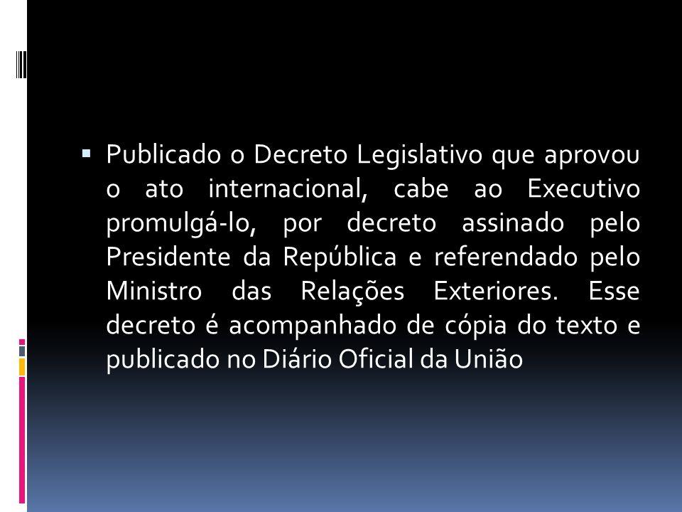 Publicado o Decreto Legislativo que aprovou o ato internacional, cabe ao Executivo promulgá-lo, por decreto assinado pelo Presidente da República e re