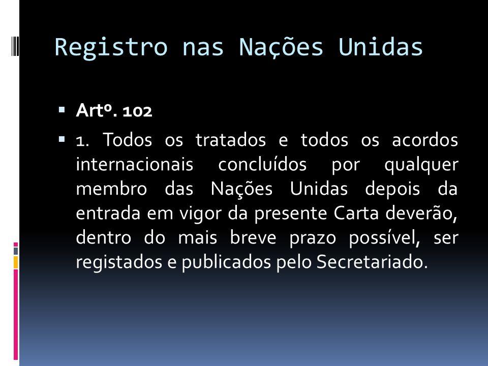 Registro nas Nações Unidas Artº. 102 1. Todos os tratados e todos os acordos internacionais concluídos por qualquer membro das Nações Unidas depois da