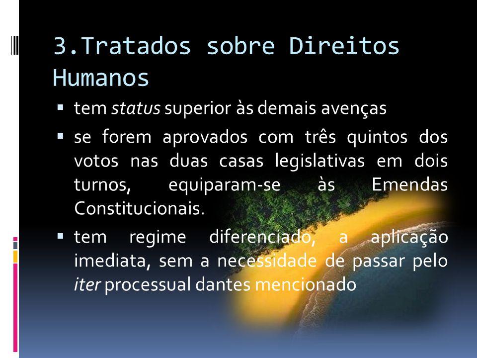 3.Tratados sobre Direitos Humanos tem status superior às demais avenças se forem aprovados com três quintos dos votos nas duas casas legislativas em dois turnos, equiparam-se às Emendas Constitucionais.