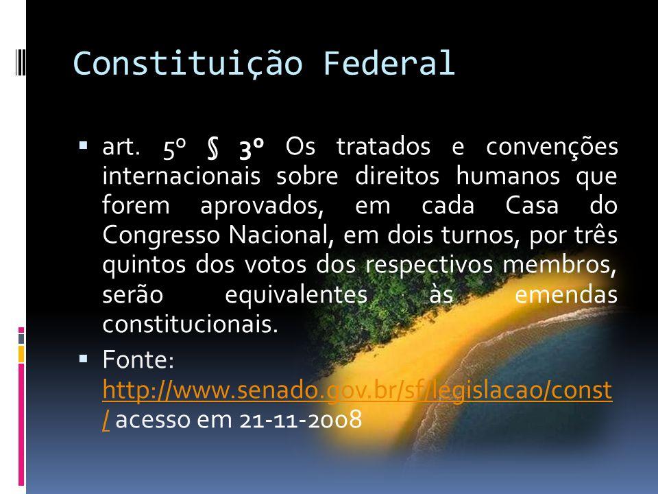 Constituição Federal art. 5º § 3º Os tratados e convenções internacionais sobre direitos humanos que forem aprovados, em cada Casa do Congresso Nacion