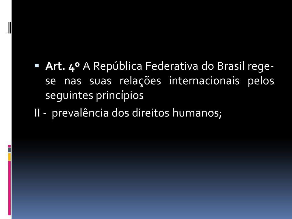Art. 4º A República Federativa do Brasil rege- se nas suas relações internacionais pelos seguintes princípios II - prevalência dos direitos humanos;