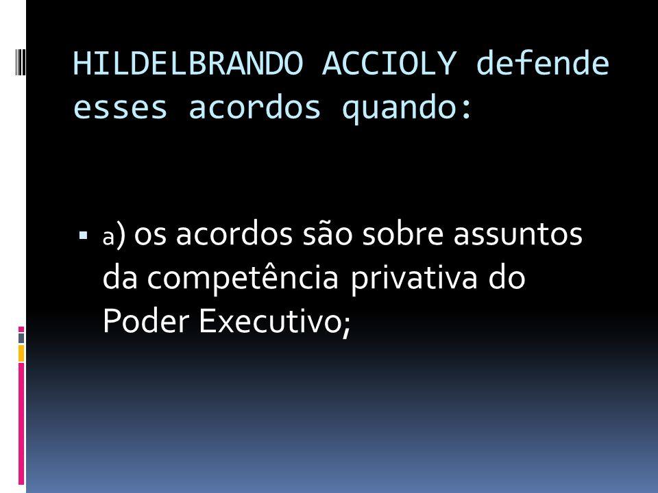 HILDELBRANDO ACCIOLY defende esses acordos quando: a ) os acordos são sobre assuntos da competência privativa do Poder Executivo;
