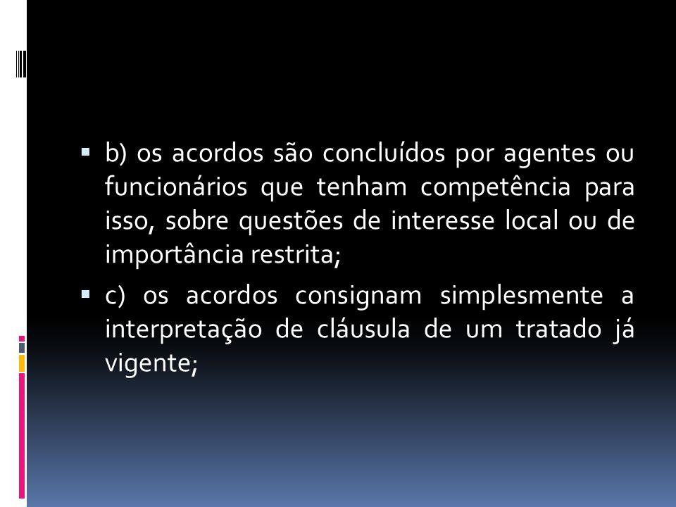 b) os acordos são concluídos por agentes ou funcionários que tenham competência para isso, sobre questões de interesse local ou de importância restrita; c) os acordos consignam simplesmente a interpretação de cláusula de um tratado já vigente;