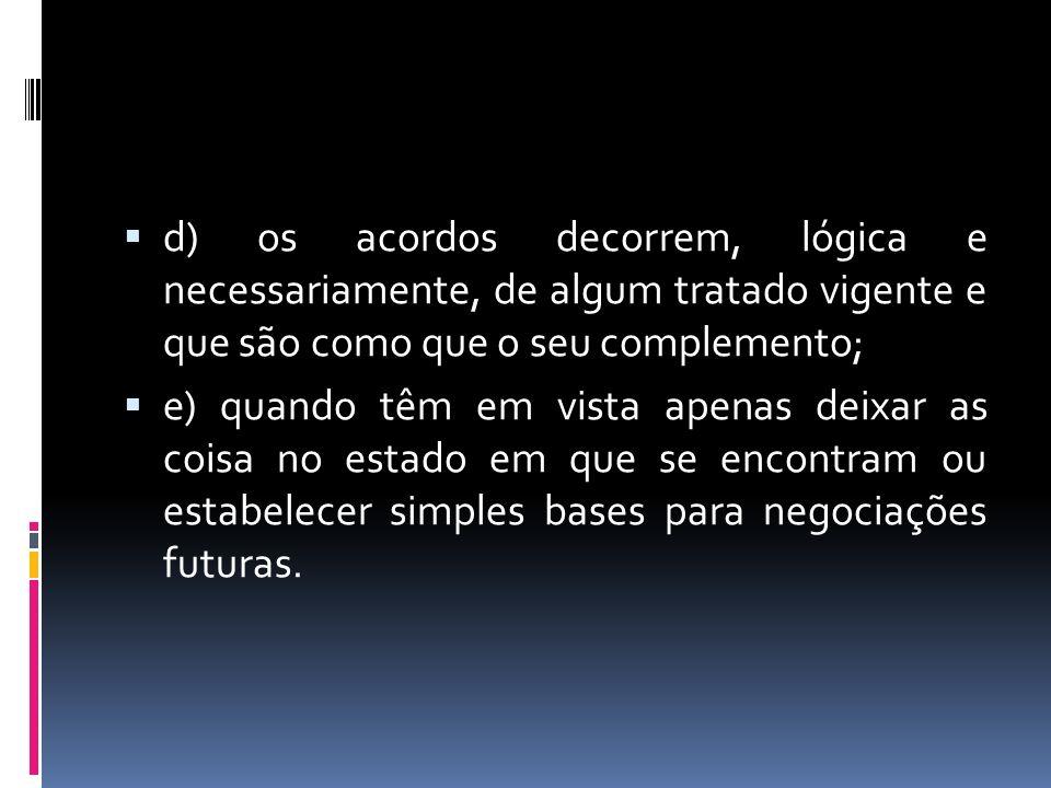 d) os acordos decorrem, lógica e necessariamente, de algum tratado vigente e que são como que o seu complemento; e) quando têm em vista apenas deixar as coisa no estado em que se encontram ou estabelecer simples bases para negociações futuras.