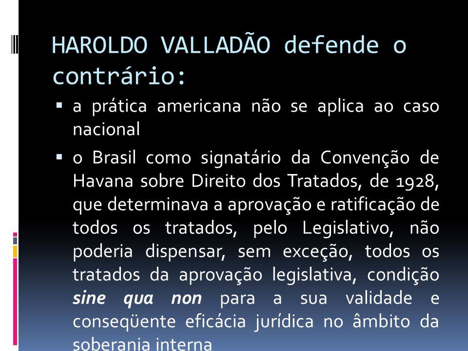 HAROLDO VALLADÃO defende o contrário: a prática americana não se aplica ao caso nacional o Brasil como signatário da Convenção de Havana sobre Direito dos Tratados, de 1928, que determinava a aprovação e ratificação de todos os tratados, pelo Legislativo, não poderia dispensar, sem exceção, todos os tratados da aprovação legislativa, condição sine qua non para a sua validade e conseqüente eficácia jurídica no âmbito da soberania interna