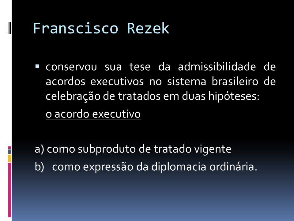 Franscisco Rezek conservou sua tese da admissibilidade de acordos executivos no sistema brasileiro de celebração de tratados em duas hipóteses: o acordo executivo a) como subproduto de tratado vigente b) como expressão da diplomacia ordinária.