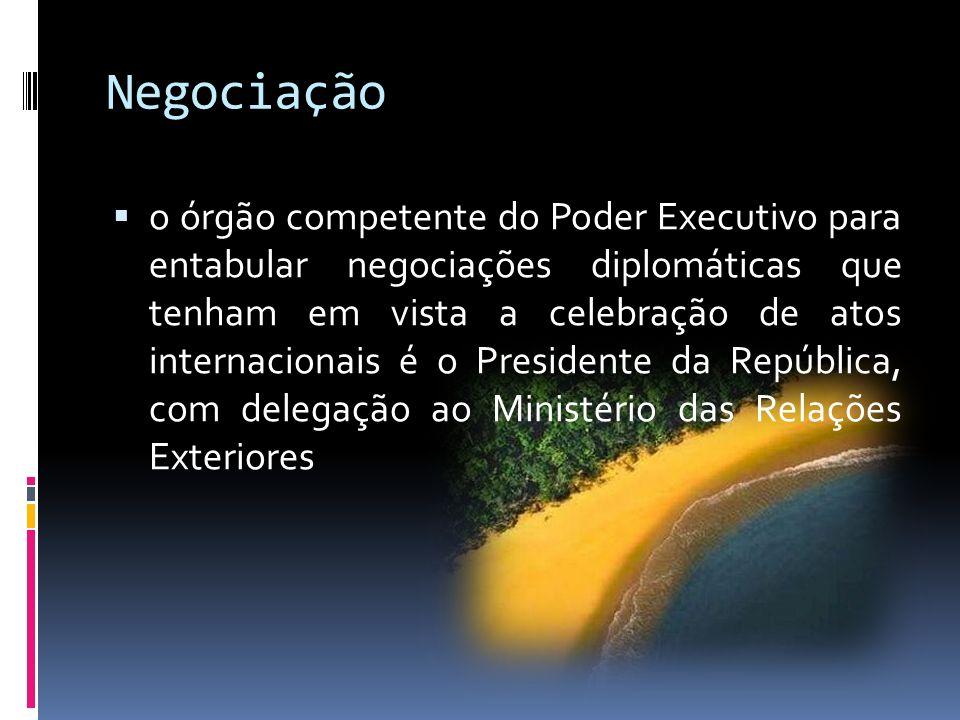 Negociação o órgão competente do Poder Executivo para entabular negociações diplomáticas que tenham em vista a celebração de atos internacionais é o Presidente da República, com delegação ao Ministério das Relações Exteriores