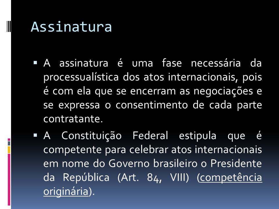 Assinatura A assinatura é uma fase necessária da processualística dos atos internacionais, pois é com ela que se encerram as negociações e se expressa