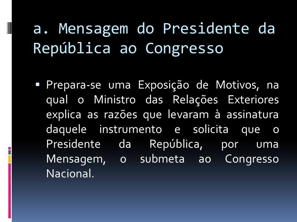 a. Mensagem do Presidente da República ao Congresso Prepara-se uma Exposição de Motivos, na qual o Ministro das Relações Exteriores explica as razões