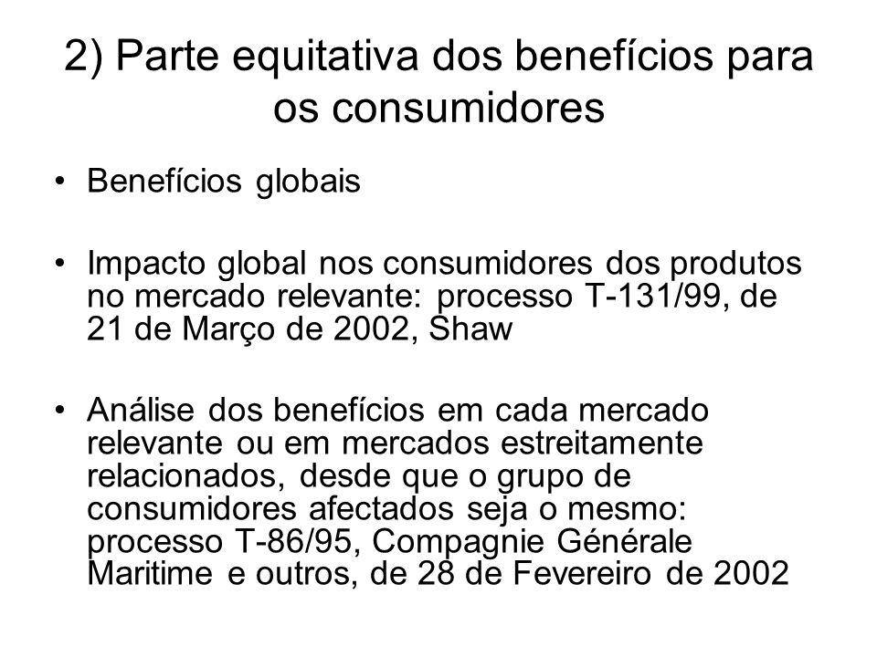 2) Parte equitativa dos benefícios para os consumidores Benefícios globais Impacto global nos consumidores dos produtos no mercado relevante: processo T-131/99, de 21 de Março de 2002, Shaw Análise dos benefícios em cada mercado relevante ou em mercados estreitamente relacionados, desde que o grupo de consumidores afectados seja o mesmo: processo T-86/95, Compagnie Générale Maritime e outros, de 28 de Fevereiro de 2002