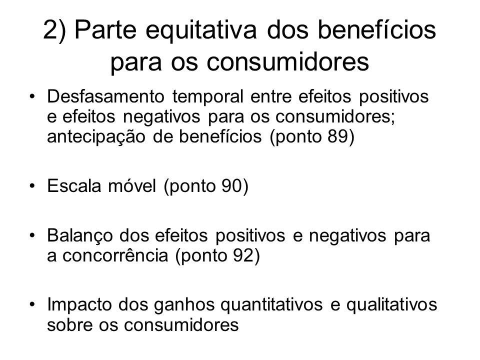 2) Parte equitativa dos benefícios para os consumidores Desfasamento temporal entre efeitos positivos e efeitos negativos para os consumidores; antecipação de benefícios (ponto 89) Escala móvel (ponto 90) Balanço dos efeitos positivos e negativos para a concorrência (ponto 92) Impacto dos ganhos quantitativos e qualitativos sobre os consumidores