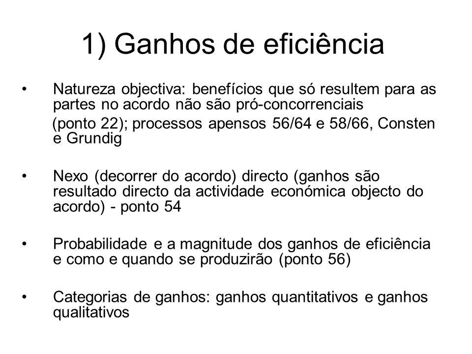 1) Ganhos de eficiência Natureza objectiva: benefícios que só resultem para as partes no acordo não são pró-concorrenciais (ponto 22); processos apensos 56/64 e 58/66, Consten e Grundig Nexo (decorrer do acordo) directo (ganhos são resultado directo da actividade económica objecto do acordo) - ponto 54 Probabilidade e a magnitude dos ganhos de eficiência e como e quando se produzirão (ponto 56) Categorias de ganhos: ganhos quantitativos e ganhos qualitativos