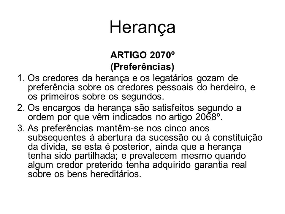 Herança ARTIGO 2070º (Preferências) 1. Os credores da herança e os legatários gozam de preferência sobre os credores pessoais do herdeiro, e os primei