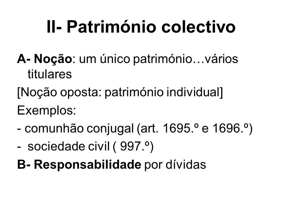 II- Património colectivo A- Noção: um único património…vários titulares [Noção oposta: património individual] Exemplos: - comunhão conjugal (art. 1695