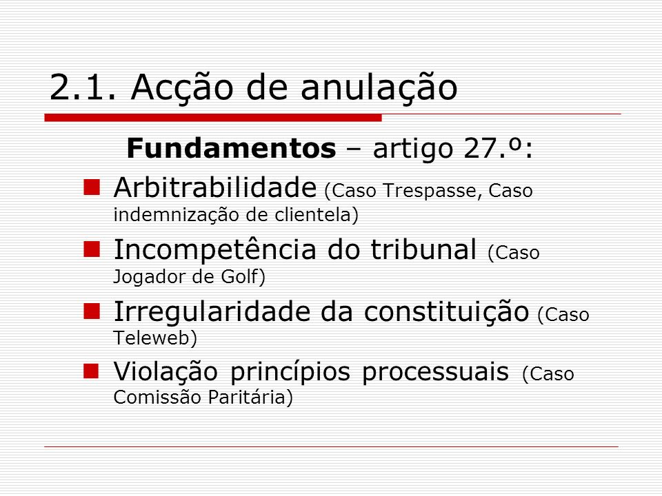 2.1. Acção de anulação Fundamentos – artigo 27.º: Arbitrabilidade (Caso Trespasse, Caso indemnização de clientela) Incompetência do tribunal (Caso Jog