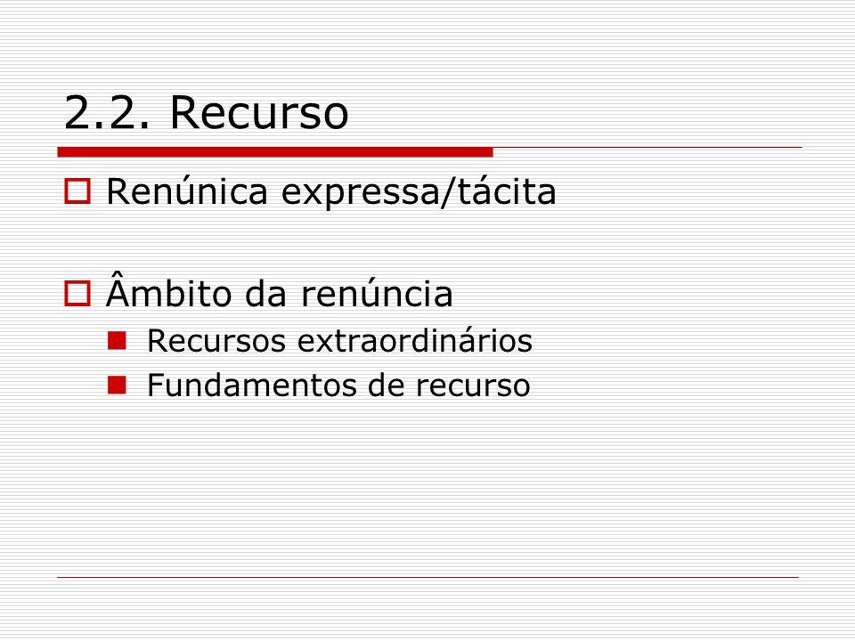 2.2. Recurso Renúnica expressa/tácita Âmbito da renúncia Recursos extraordinários Fundamentos de recurso