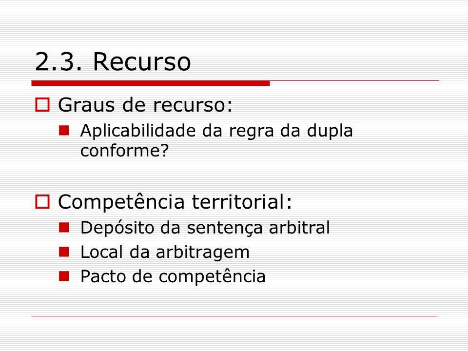 2.3. Recurso Graus de recurso: Aplicabilidade da regra da dupla conforme? Competência territorial: Depósito da sentença arbitral Local da arbitragem P