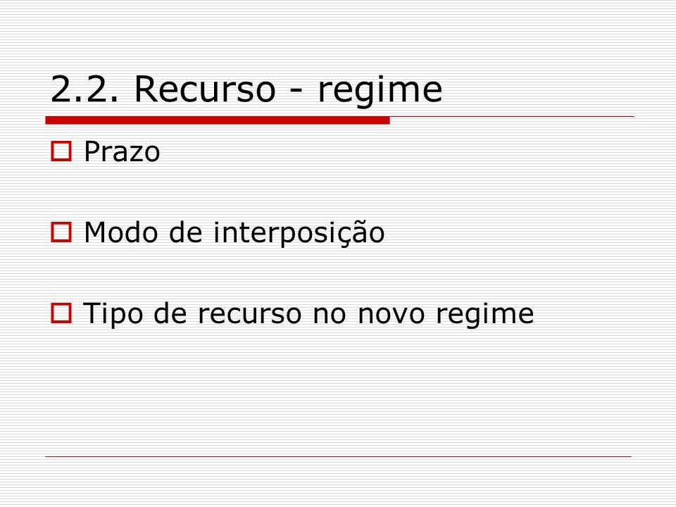 2.2. Recurso - regime Prazo Modo de interposição Tipo de recurso no novo regime