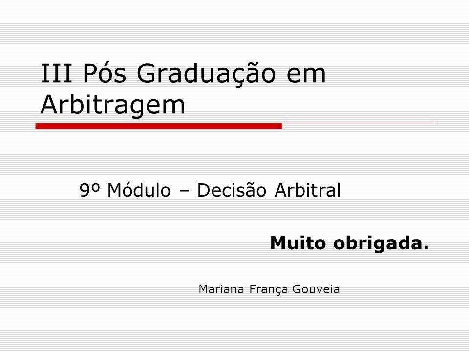 III Pós Graduação em Arbitragem 9º Módulo – Decisão Arbitral Muito obrigada. Mariana França Gouveia