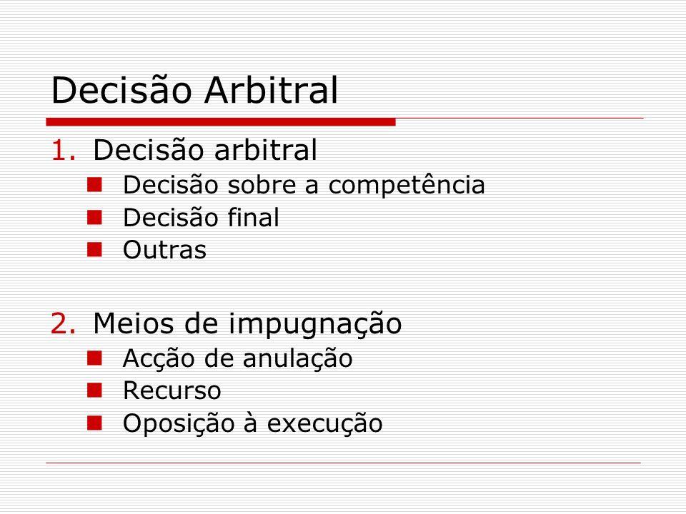 Decisão Arbitral 1.Decisão arbitral Decisão sobre a competência Decisão final Outras 2.Meios de impugnação Acção de anulação Recurso Oposição à execuç