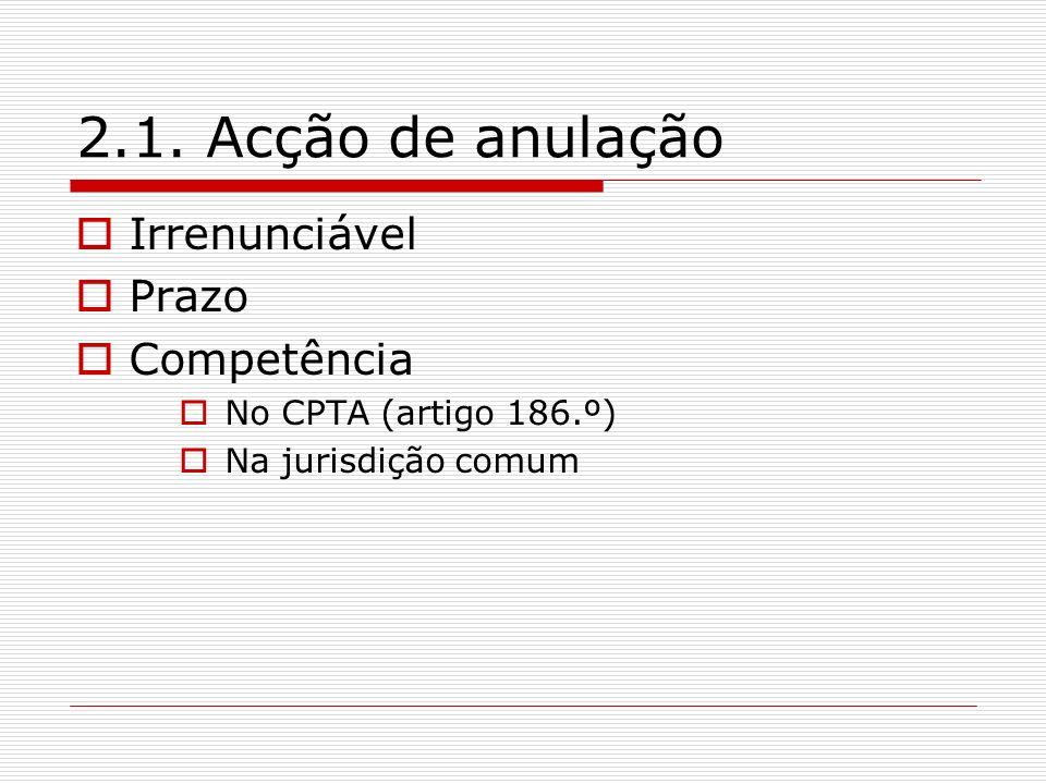 2.1. Acção de anulação Irrenunciável Prazo Competência No CPTA (artigo 186.º) Na jurisdição comum