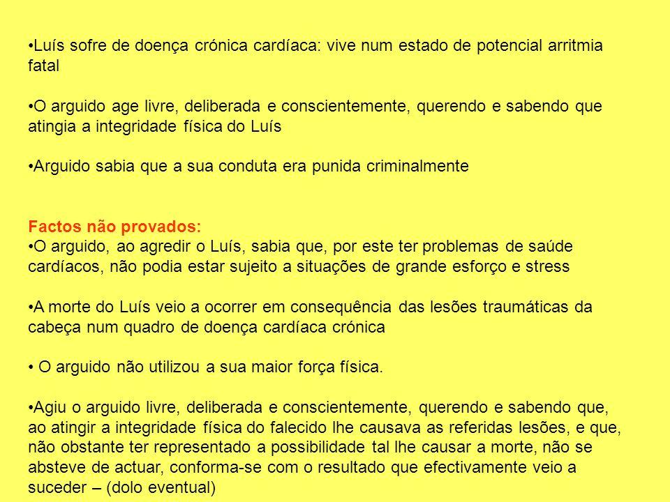 Luís sofre de doença crónica cardíaca: vive num estado de potencial arritmia fatal O arguido age livre, deliberada e conscientemente, querendo e saben