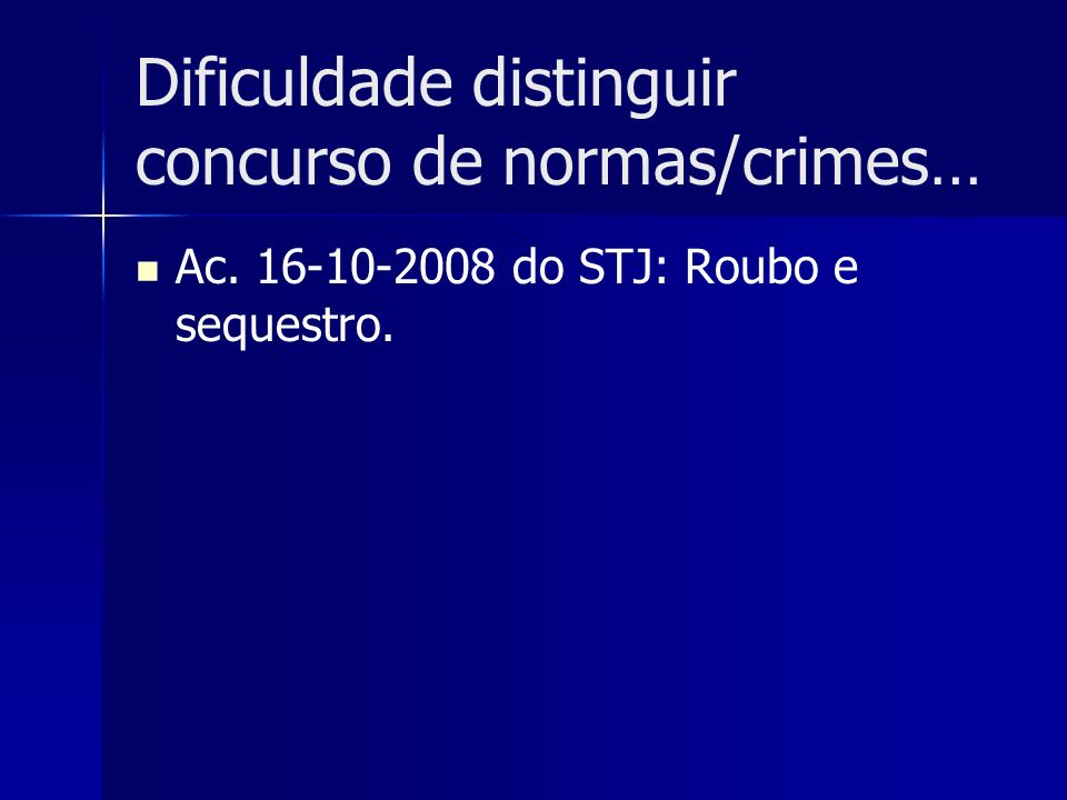 Dificuldade distinguir concurso de normas/crimes… Ac. 16-10-2008 do STJ: Roubo e sequestro.