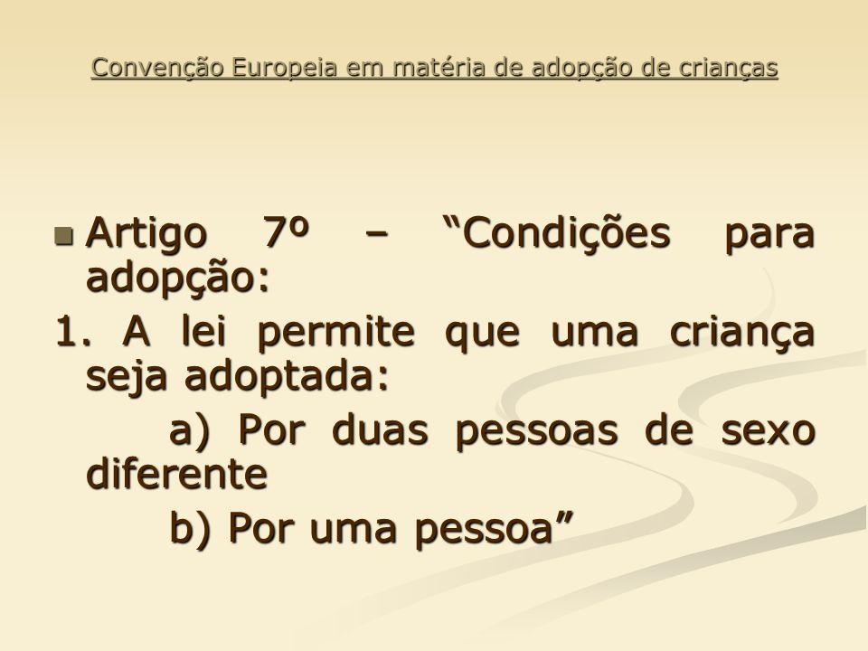 Convenção Europeia em matéria de adopção de crianças Artigo 7º – Condições para adopção: Artigo 7º – Condições para adopção: 1. A lei permite que uma