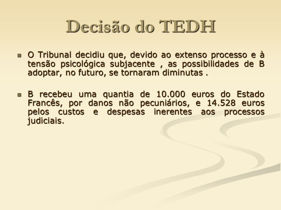 Decisão do TEDH O Tribunal decidiu que, devido ao extenso processo e à tensão psicológica subjacente, as possibilidades de B adoptar, no futuro, se to