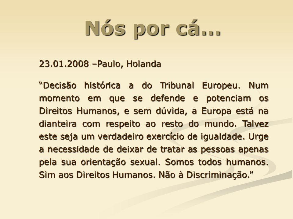 Nós por cá... Nós por cá... 23.01.2008 –Paulo, Holanda Decisão histórica a do Tribunal Europeu. Num momento em que se defende e potenciam os Direitos