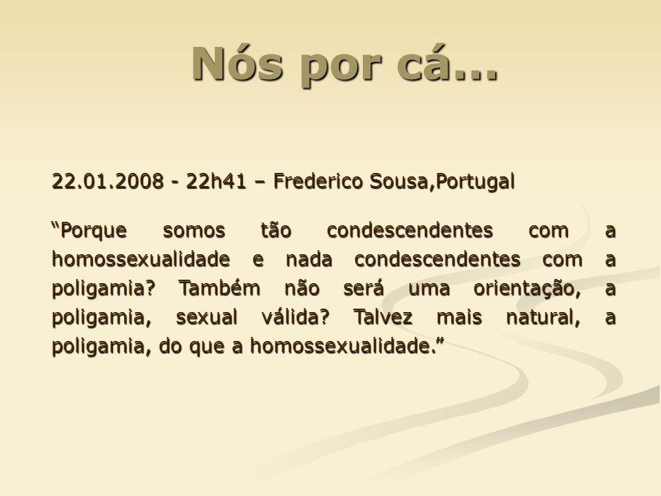 Nós por cá... Nós por cá... 22.01.2008 - 22h41 – Frederico Sousa,Portugal Porque somos tão condescendentes com a homossexualidade e nada condescendent