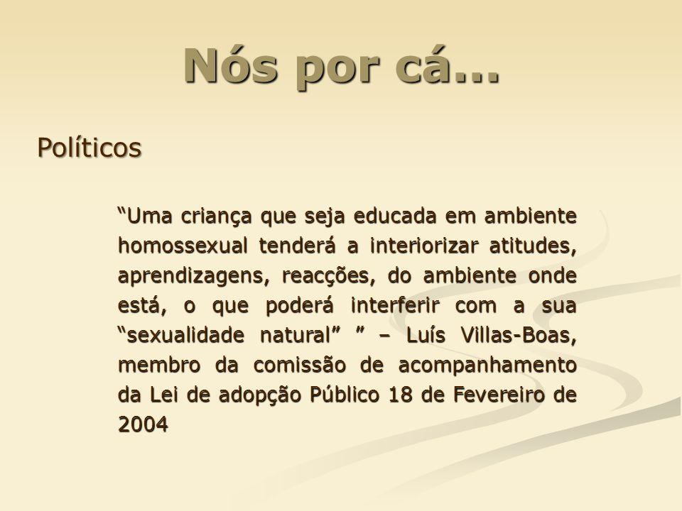 Nós por cá... Políticos Uma criança que seja educada em ambiente homossexual tenderá a interiorizar atitudes, aprendizagens, reacções, do ambiente ond