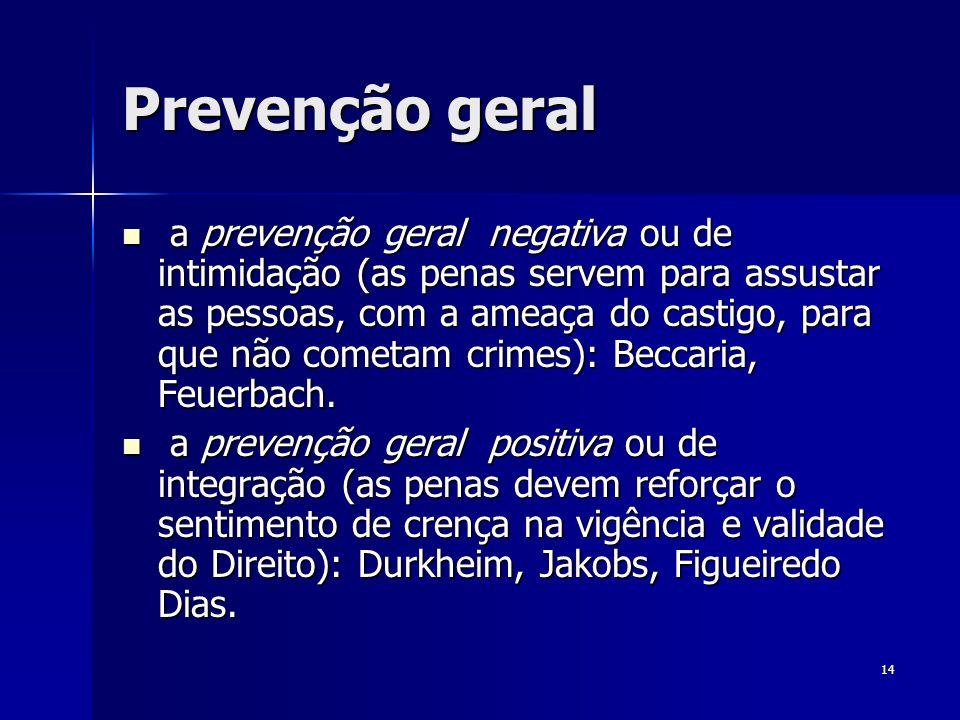 14 Prevenção geral a prevenção geral negativa ou de intimidação (as penas servem para assustar as pessoas, com a ameaça do castigo, para que não comet