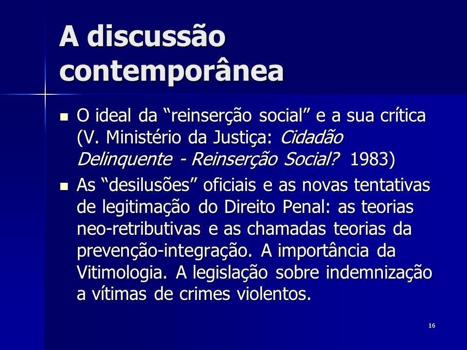 16 A discussão contemporânea O ideal da reinserção social e a sua crítica (V. Ministério da Justiça: Cidadão Delinquente - Reinserção Social? 1983) O