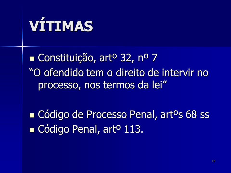 18 VÍTIMAS Constituição, artº 32, nº 7 Constituição, artº 32, nº 7 O ofendido tem o direito de intervir no processo, nos termos da lei Código de Proce