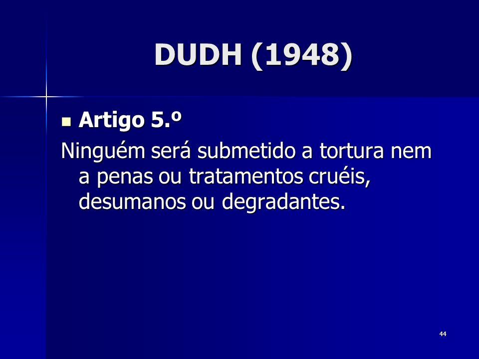 44 DUDH (1948) Artigo 5.º Artigo 5.º Ninguém será submetido a tortura nem a penas ou tratamentos cruéis, desumanos ou degradantes.