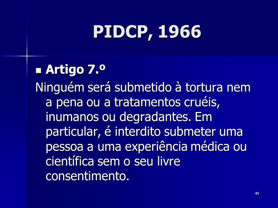 45 PIDCP, 1966 Artigo 7.º Artigo 7.º Ninguém será submetido à tortura nem a pena ou a tratamentos cruéis, inumanos ou degradantes. Em particular, é in