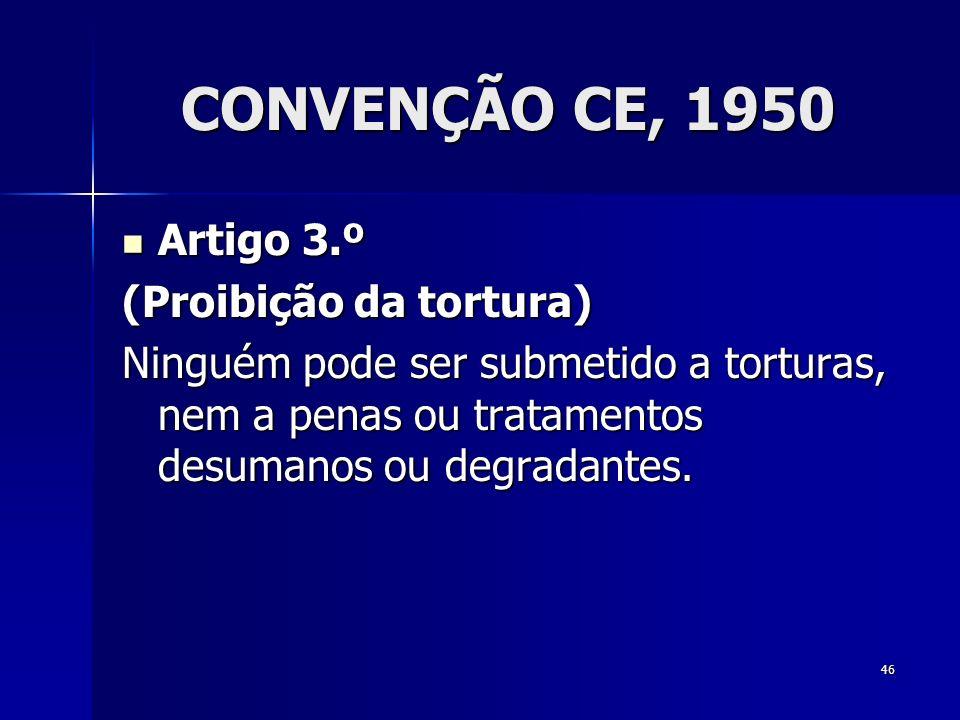 46 CONVENÇÃO CE, 1950 Artigo 3.º Artigo 3.º (Proibição da tortura) Ninguém pode ser submetido a torturas, nem a penas ou tratamentos desumanos ou degr