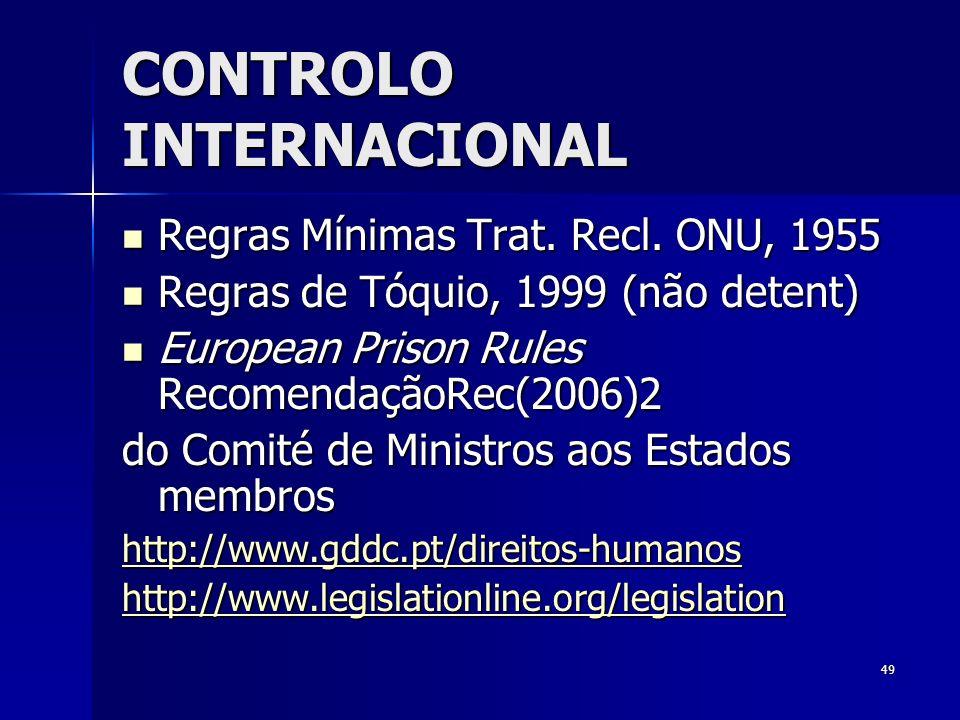 49 CONTROLO INTERNACIONAL Regras Mínimas Trat. Recl. ONU, 1955 Regras Mínimas Trat. Recl. ONU, 1955 Regras de Tóquio, 1999 (não detent) Regras de Tóqu