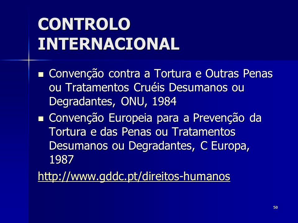 50 CONTROLO INTERNACIONAL Convenção contra a Tortura e Outras Penas ou Tratamentos Cruéis Desumanos ou Degradantes, ONU, 1984 Convenção contra a Tortu